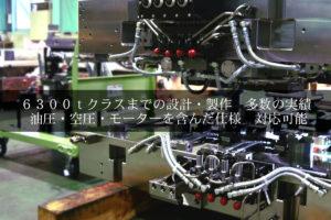 6300tクラスまでの設計・製作 多数の実績 油圧・空圧・モーターを含んだ仕様 対応可能